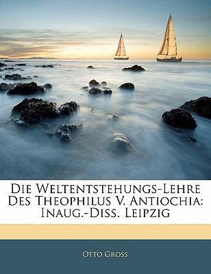 Die Weltentstehungs-Lehre Des Theophilus V. Antiochia: Inaug.-Diss. Leipzig 9781141599684