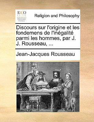 Discours Sur L'Origine Et Les Fondemens de L'Inegalite Parmi Les Hommes, Par J. J. Rousseau, ... 9781140681519