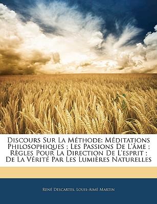 Discours Sur La Methode: Meditations Philosophiques; Les Passions de L'Ame; Regles Pour La Direction de L'Esprit; de La Verite Par Les Lumieres