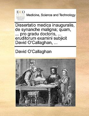 Dissertatio Medica Inauguralis, de Synanche Maligna; Quam, ... Pro Gradu Doctoris, ... Eruditorum Examini Subjicit David O'Callaghan, ...