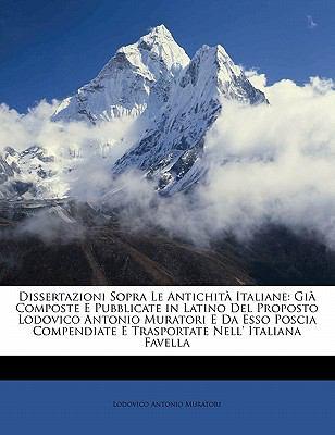Dissertazioni Sopra Le Antichita Italiane: Gia Composte E Pubblicate in Latino del Proposto Lodovico Antonio Muratori E Da ESSO Poscia Compendiate E T 9781143424861