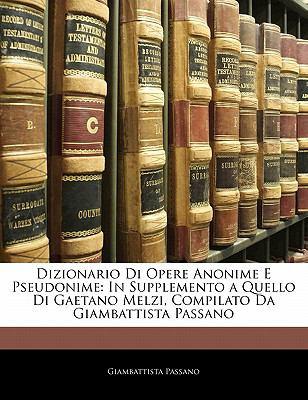 Dizionario Di Opere Anonime E Pseudonime: In Supplemento a Quello Di Gaetano Melzi, Compilato Da Giambattista Passano 9781142095819