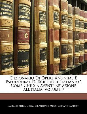 Dizionario Di Opere Anonime E Pseudonime Di Scrittori Italiani: O Come Che Sia Aventi Relazione All'italia, Volume 3 9781144239853