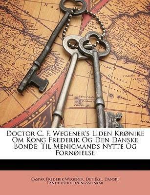 Doctor C. F. Wegener's Liden Krnike Om Kong Frederik Og Den Danske Bonde: Til Menigmands Nytte Og Fornielse 9781147746402