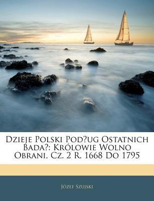 Dzieje Polski Podug Ostatnich Bada: Krlowie Wolno Obrani, Cz. 2 R. 1668 Do 1795 9781143243981