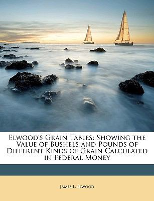 Elwood's Grain Tables: Showing the Value of Bushels and Pounds of Different Kinds of Grain Calculated in Federal Money