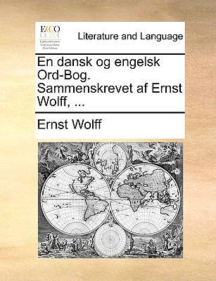 En Dansk Og Engelsk Ord-Bog. Sammenskrevet AF Ernst Wolff, ... 9781140946700