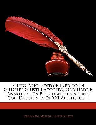Epistolario: Edito E Inedito Di Giuseppe Giusti Raccolto, Ordinato E Annotato Da Ferdinando Martini, Con L'Aggiunta Di XXI Appendic 9781143910906