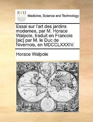 Essai Sur L'Art Des Jardins Modernes, Par M. Horace Walpole, Traduit En Francois [Sic] Par M. Le Duc de Nivernois, En MDCCLXXXIV. 9781140962939