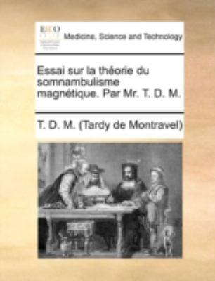 Essai Sur La Thorie Du Somnambulisme Magntique. Par Mr. T. D. M. 9781140738541