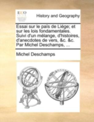 Essai Sur Le Pas de Lige; Et Sur Les Lois Fondamentales. Suivi D'Un Mlange, D'Histoires, D'Anecdotes de Vers, &C. &C. Par Michel DesChamps, ... 9781140780083
