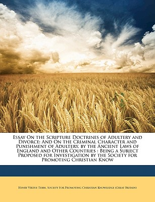 Essay on the Scripture Doctrines of Adultery and Divorce: And on the Criminal Character and Punishment of Adultery, by the Ancient Laws of England and