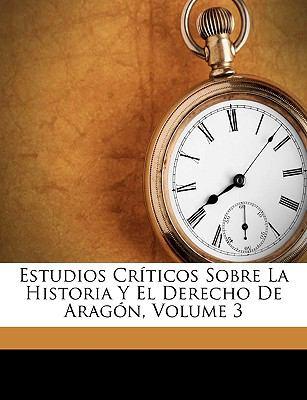 Estudios Crticos Sobre La Historia y El Derecho de Aragn, Volume 3 9781149230251