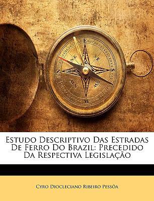 Estudo Descriptivo Das Estradas de Ferro Do Brazil: Precedido Da Respectiva Legislao 9781145958203