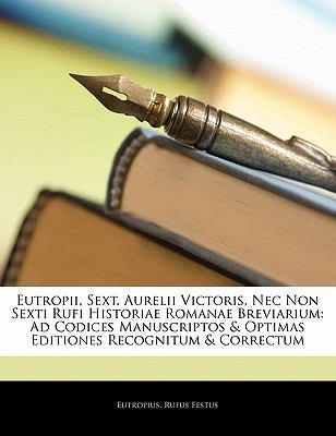 Eutropii, Sext. Aurelii Victoris, NEC Non Sexti Rufi Historiae Romanae Breviarium: Ad Codices Manuscriptos & Optimas Editiones Recognitum & Correctum 9781142024789