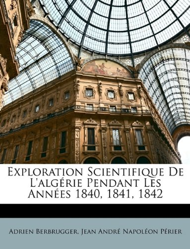 Exploration Scientifique de L'Algrie Pendant Les Annes 1840, 1841, 1842 9781146363501