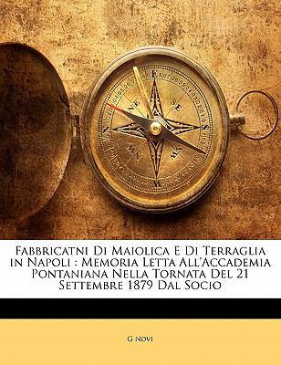 Fabbricatni Di Maiolica E Di Terraglia in Napoli: Memoria Letta All'accademia Pontaniana Nella Tornata del 21 Settembre 1879 Dal Socio 9781141352326