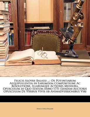 Felicis Aloysii Balassi ...: de Potentiarum Aequipollentia in Earumdem Compositione AC Resolutione, Illarumque Actionis Mensura, Opusculum in Quo E 9781149702826