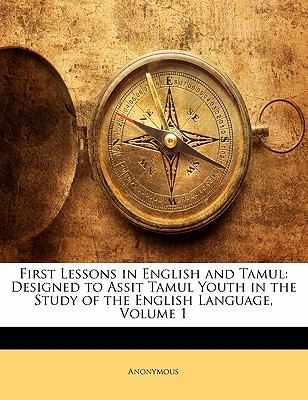First Lessons in English and Tamul: Designed to Assit Tamul Youth in the Study of the English Language, Volume 1 9781141027040