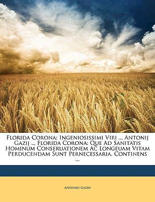 Florida Corona: Ingeniosissimi Viri ... Antonij Gazij ... Florida Corona: Que Ad Sanitatis Hominum Conseruationem AC Longeuam Vitam Pe