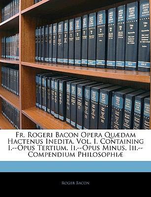 Fr. Rogeri Bacon Opera Quaedam Hactenus Inedita. Vol. I. Containing I.--Opus Tertium. II.--Opus Minus. III.--Compendium Philosophiae 9781143914362