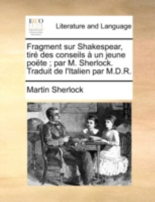 Fragment Sur Shakespear, Tir Des Conseils Un Jeune Pote; Par M. Sherlock. Traduit de L'Italien Par M.D.R. 9781140766407