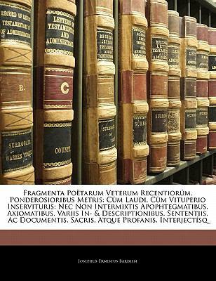 Fragmenta Po Tarum Veterum Recentior M, Ponderosioribus Metris: C M Laudi, C M Vituperio Inservituris: NEC Non Intermixtis Apophtegmatibus, Axiomatibu 9781142392819