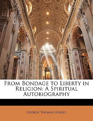 From Bondage to Liberty in Religion: A Spiritual Autobiography 9781149221549