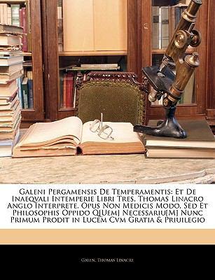 Galeni Pergamensis de Temperamentis: Et de Inaeqvali Intemperie Libri Tres, Thomas Linacro Anglo Interprete. Opus Non Medicis Modo, sed Et Philosophis 9781145456709