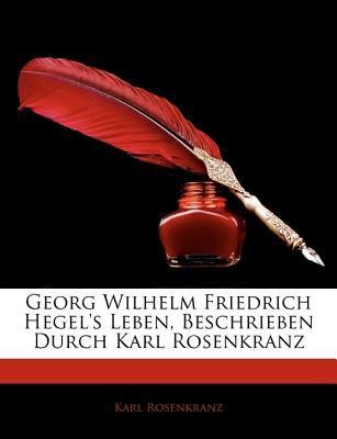 Georg Wilhelm Friedrich Hegel's Leben, Beschrieben Durch Karl Rosenkranz 9781143241567