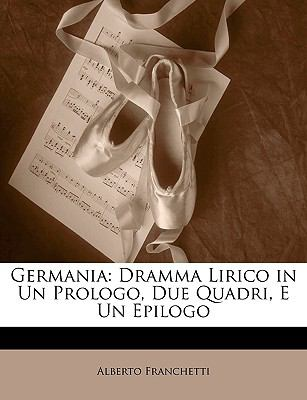Germania: Dramma Lirico in Un Prologo, Due Quadri, E Un Epilogo 9781147240573