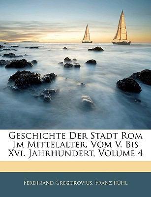 Geschichte Der Stadt ROM Im Mittelalter, Vom V. Bis XVI. Jahrhundert, Volume 4 9781143284496