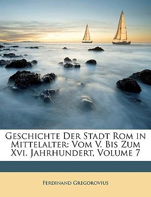 Geschichte Der Stadt ROM in Mittelalter: Vom V. Bis Zum XVI. Jahrhundert, Volume 7