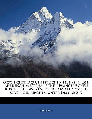 Geschichte Des Christlichen Lebens in Der Rheinisch-Westph Lischen Evangelischen Kirche: Bd. Bis 1609, Die Reformationszeit, Oder, Die Kirchen Unter D