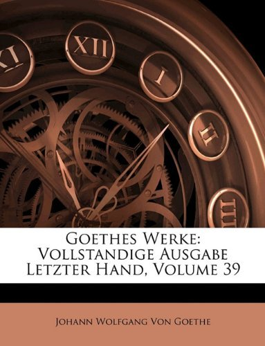 Goethes Werke: Vollstandige Ausgabe Letzter Hand, Neununddreissigster Band 9781143429743