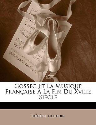 Gossec Et La Musique Francaisee La Fin Du Xviiie Siecle 9781149173435