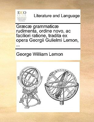 Grc Grammatic Rudimenta, Ordine Novo, AC Faciliori Ratione, Tradita Ex Opera Georgii Gulielmi Lemon, ... 9781140949084