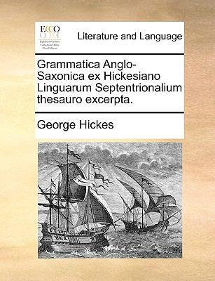Grammatica Anglo-Saxonica Ex Hickesiano Linguarum Septentrionalium Thesauro Excerpta. 9781140841647