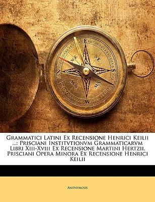 Grammatici Latini Ex Recensione Henrici Keilii ...: Prisciani Institvtionvm Grammaticarvm Libri XIII-XVIII Ex Recensione Martini Hertzii. Prisciani Op