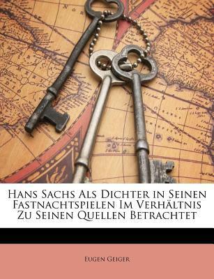 Hans Sachs ALS Dichter in Seinen Fastnachtspielen Im Verh Ltnis Zu Seinen Quellen Betrachtet 9781141430468