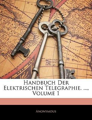 Handbuch Der Elektrischen Telegraphie. ..., Volume 1 9781143331480