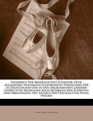 Handbuch Der Musikalischen Literatur; Oder, Allgemeines Systematisch-Geordnetes Verzeichnis Der in Deutschland Und in Den Angrenzenden Landern Gedruck 9781143270765