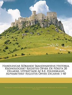 Handlingar Rorande Skandinaviens Historia. Kronologiskt Register Ofver de Forsta 20 Delarne, Upprattade AF B.E. Hildebrand. Alphabetiskt Register Ofve 9781143366642