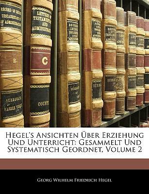 Hegel's Ansichten Uber Erziehung Und Unterricht: Gesammelt Und Systematisch Geordnet, Zweiter Theil 9781143391484