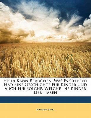 Heidi Kann Brauchen, Was Es Gelernt Hat: Eine Geschichte Fur Kinder Und Auch Fur Solche, Welche Die Kinder Lieb Haben 9781143451140