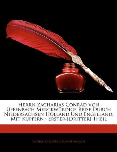 Herrn Zacharias Conrad Von Uffenbach Merckw Redigee Reise Durch Niedersachsen Holland Und Engelland: Mit Kupfern: Erster-[Dritter] Theil 9781143899683