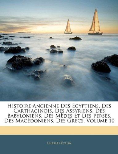 Histoire Ancienne Des Egyptiens, Des Carthaginois, Des Assyriens, Des Babyloniens, Des Medes Et Des Perses, Des Macedoniens, Des Grecs, Volume 10 9781143903861