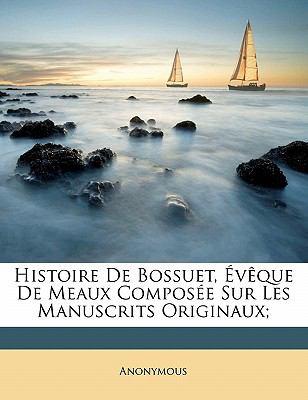 Histoire de Bossuet, V Que de Meaux Compos E Sur Les Manuscrits Originaux; 9781145958456