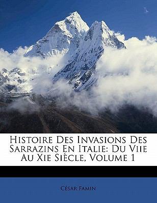 Histoire Des Invasions Des Sarrazins En Italie: Du Viie Au XIE Si Cle, Volume 1 9781145563339