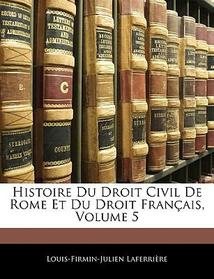 Histoire Du Droit Civil de Rome Et Du Droit Francais, Volume 5 9781143293474